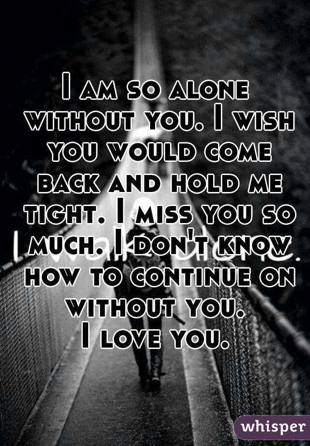 I Am So Alone Without You I Wish You Would Come Back And Hold Me