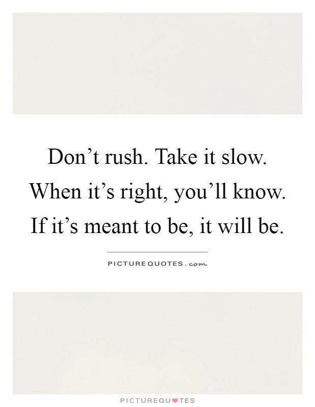 Dont Rush Take It Slow When Its Right Youll Know If Its