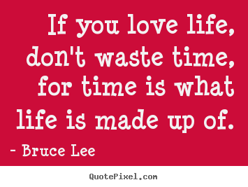 Quotes About Love If You Love Life Dont Waste Time For Time Is