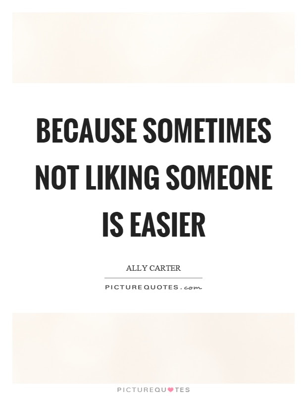 Because Sometimes Not Liking Someone Is Easier Picture Quotes