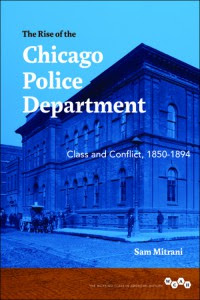 Sam Mitrani, The Rise of the Chicago Police Department, will be released in spring 2015 from University of Illinois Press