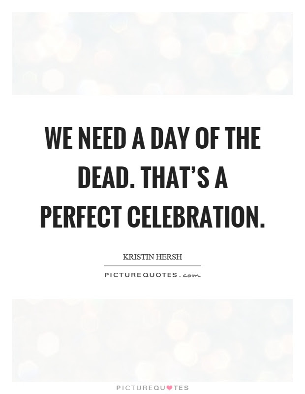 We Need A Day Of The Dead Thats A Perfect Celebration Picture Quotes