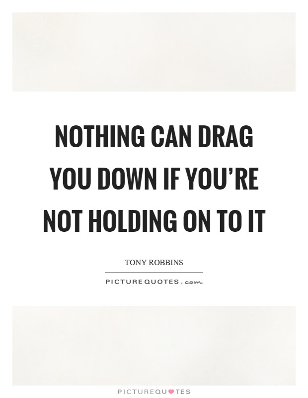 Nothing Can Drag You Down If Youre Not Holding On To It Picture