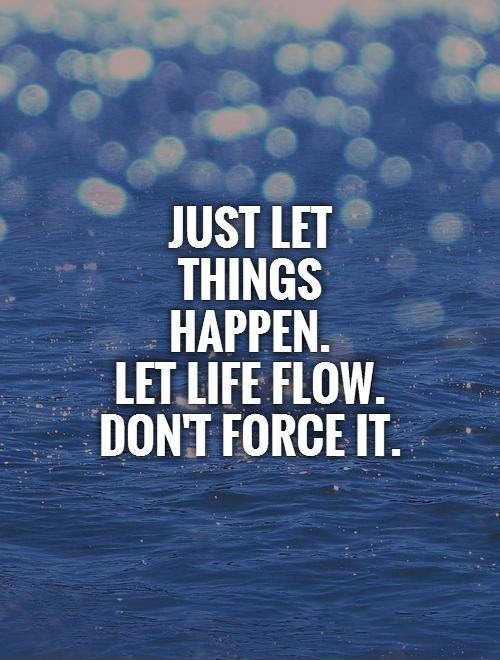 Just Let Things Happen Let Life Flow Dont Force It Picture Quotes