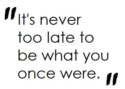 Its Never Too Late To Be What You Once Were Hope Quote