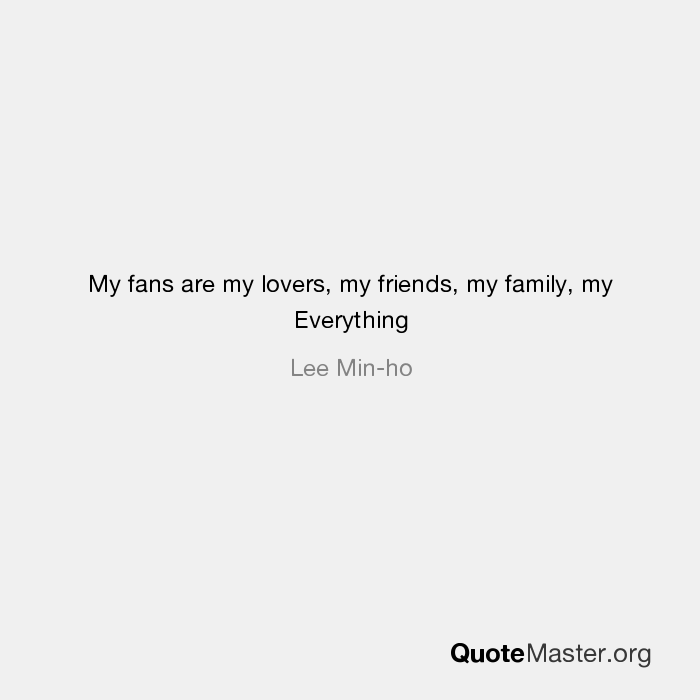 My Fans Are My Lovers My Friends My Family My Everything Lee Min Ho