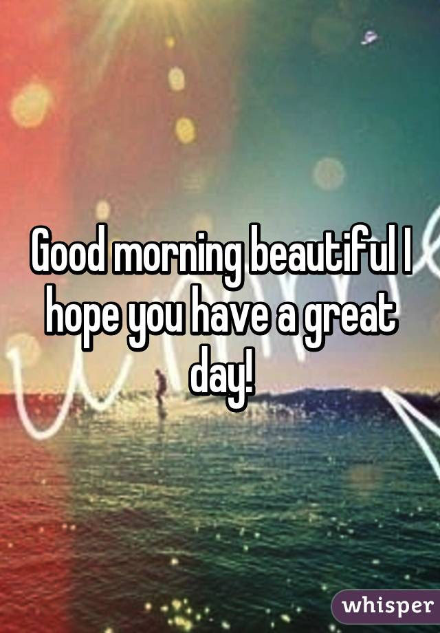 Good Morning Beautiful I Hope You Have A Great Day