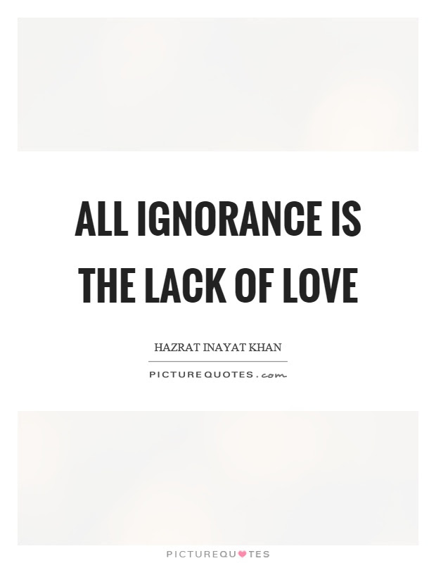 All Ignorance Is The Lack Of Love Picture Quotes