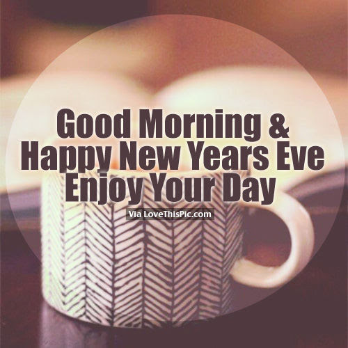 Good Morning Happy New Years Eve Enjoy Your Day Pictures Photos