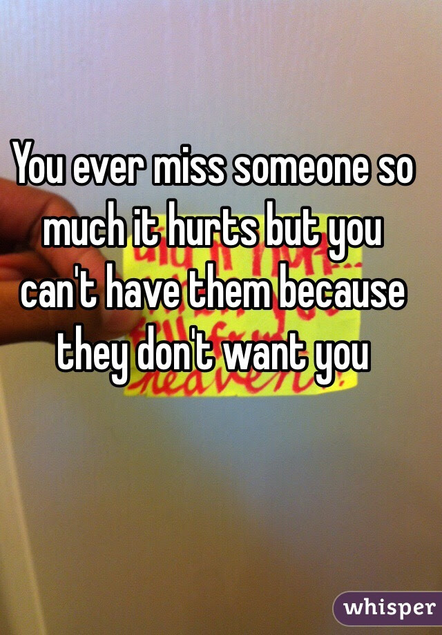 You Ever Miss Someone So Much It Hurts But You Cant Have Them
