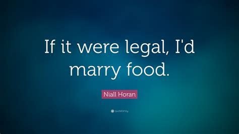 Niall Horan Quote: ?If it were legal, I'd marry food
