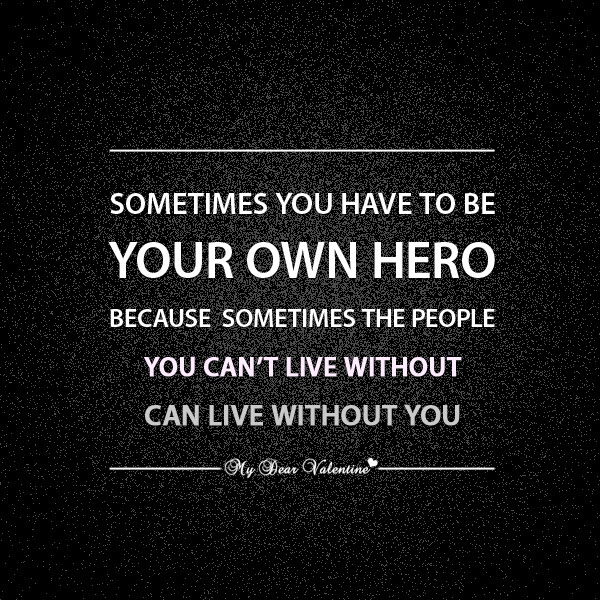 Sometimes You Have To Be Your Own Hero Because Sometimes The People