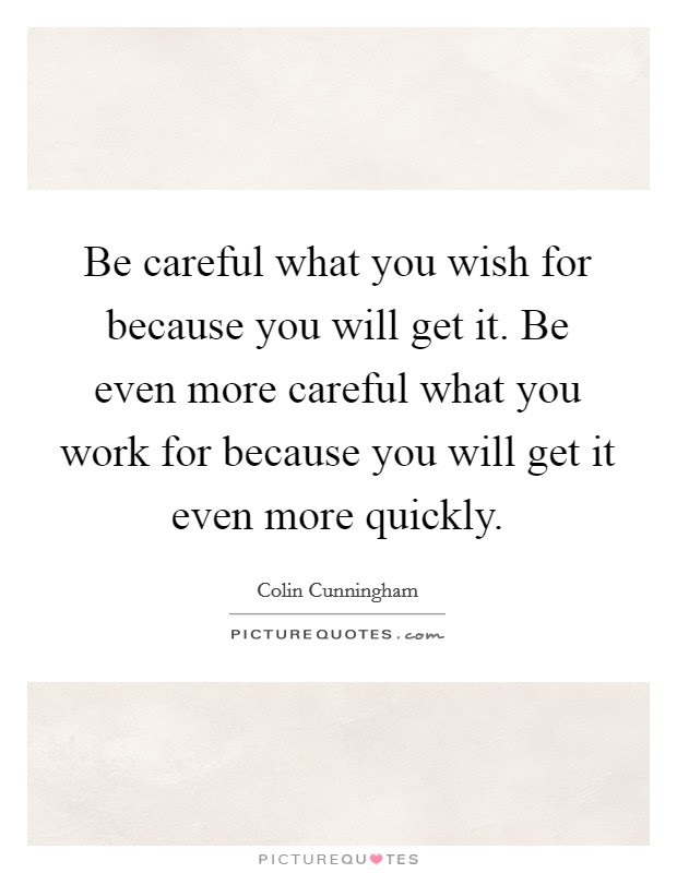 Careful What You Wish For Quotes Sayings Careful What You Wish