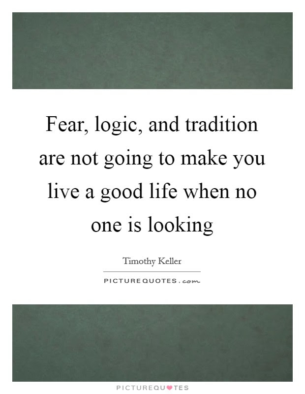 Fear Logic And Tradition Are Not Going To Make You Live A Good