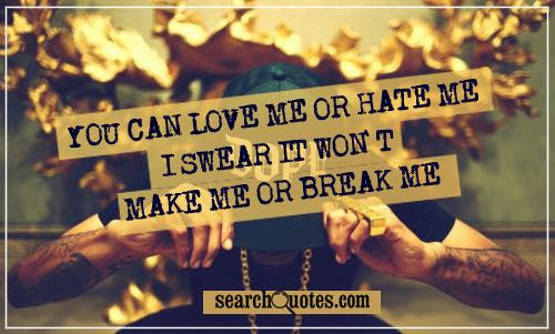 You Can Love Me Or Hate Me I Swear It Wont Make Me Or Break