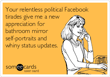 someecards.com - Your relentless political Facebook tirades give me a new appreciation for bathroom mirror self-portraits and whiny status updates.