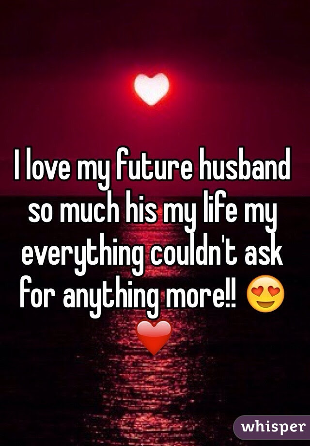 I Love My Future Husband So Much His My Life My Everything Couldnt
