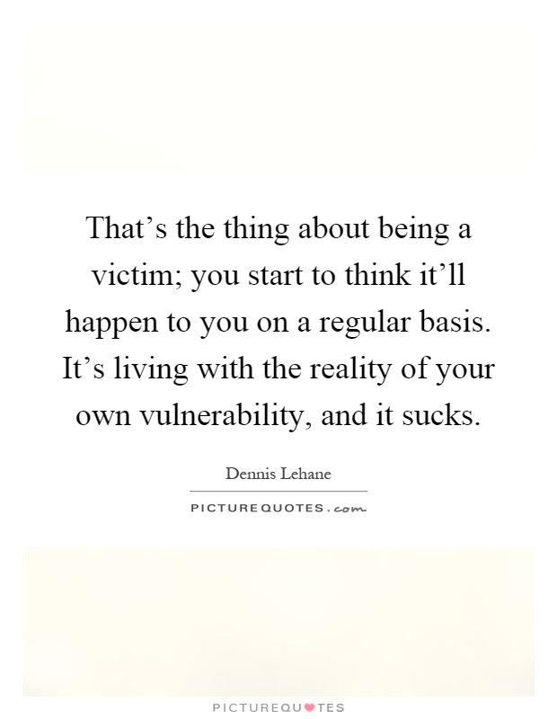 Thats The Thing About Being A Victim You Start To Think Itll
