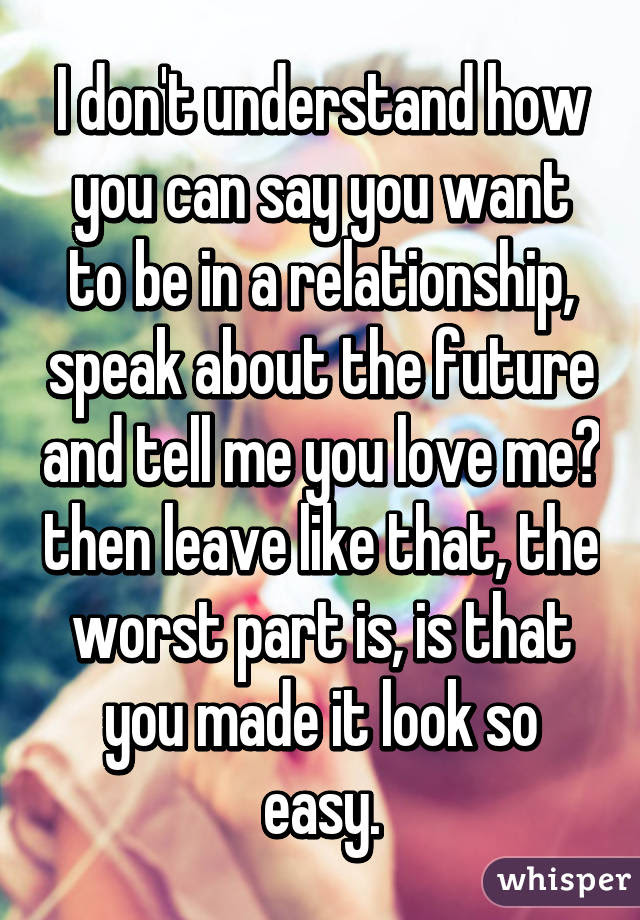 I Dont Understand How You Can Say You Want To Be In A Relationship
