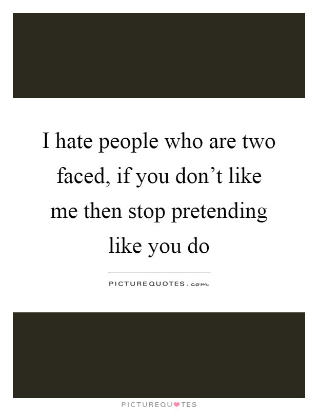 I Hate People Who Are Two Faced If You Dont Like Me Then Stop