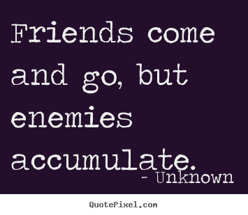 Unknown Picture Quotes Friends Come And Go But Enemies Accumulate