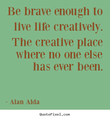 Be Brave Enough To Live Life Creatively The Creative Place Where