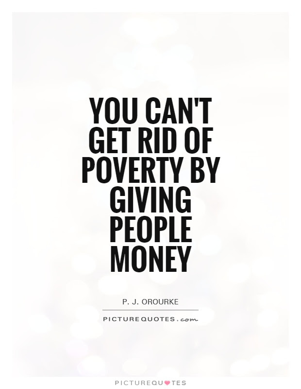 You Cant Get Rid Of Poverty By Giving People Money Picture Quotes