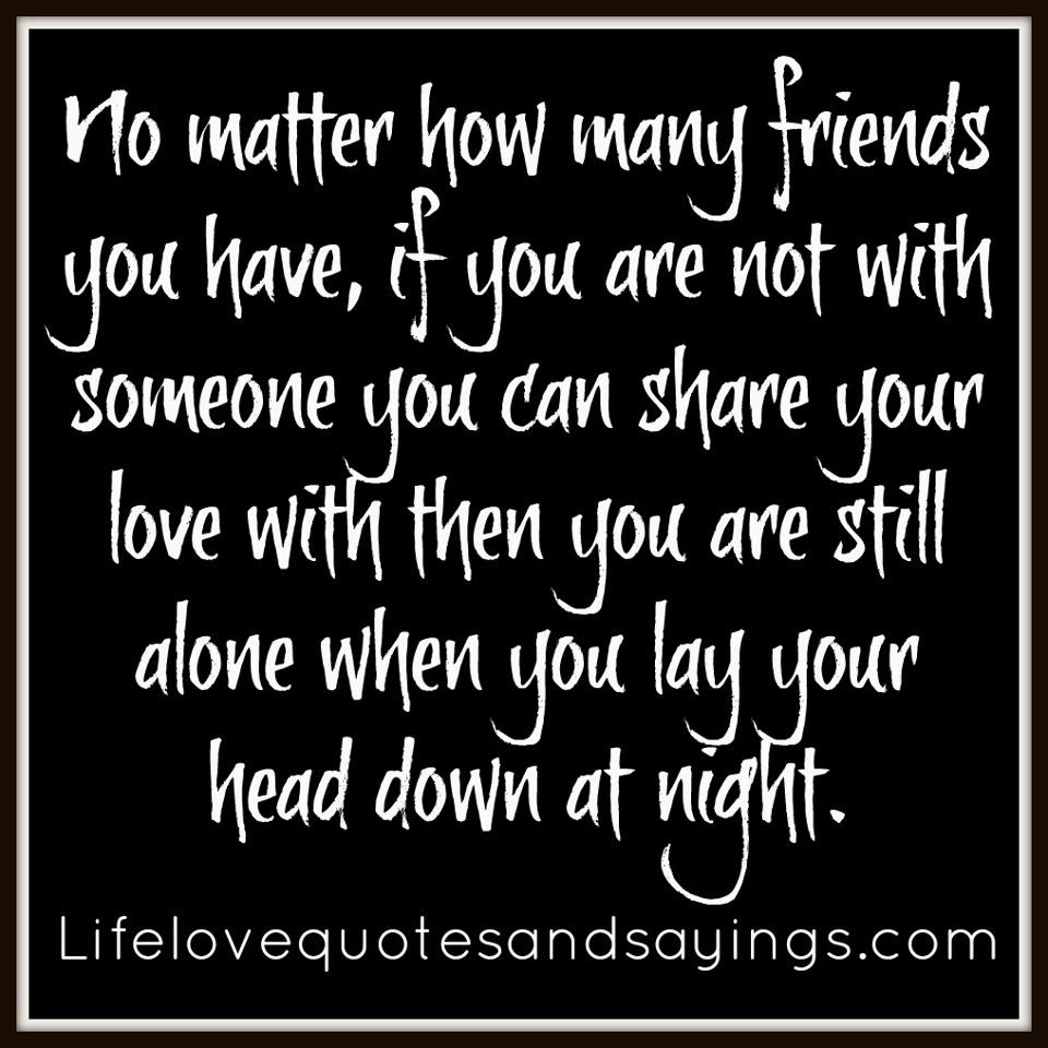 No Matter How Many Friends You Have If You Are Not With Someone You Can