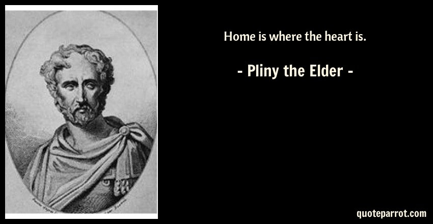 Home Is Where The Heart Is By Pliny The Elder Quoteparrot