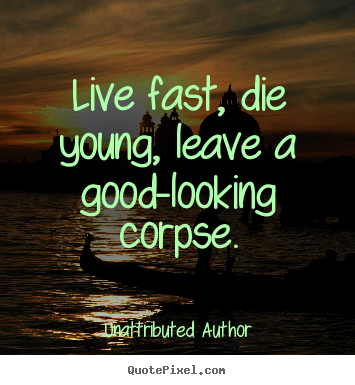 Unattributed Author Picture Quotes Live Fast Die Young Leave A