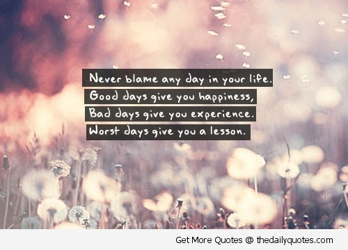 Never Blame Any Day In Your Life Good Days Give You Happiness Bad
