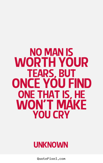 No Man Is Worth Your Tears But Once You Find One That Is He