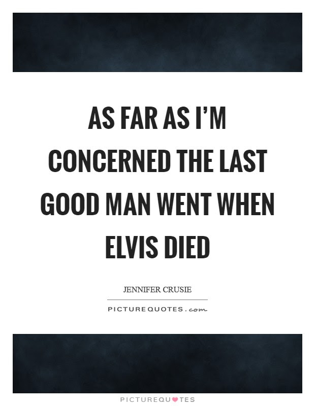 As Far As Im Concerned The Last Good Man Went When Elvis Died