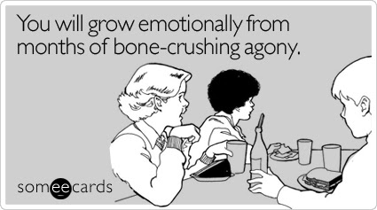 You will grow emotionally from months of bone-crushing agony