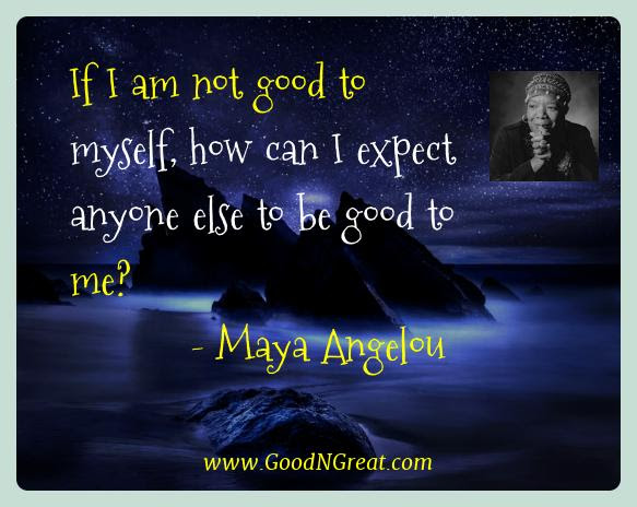 Best Quotes Of Maya Angelou If I Am Not Good To Myself How Can I