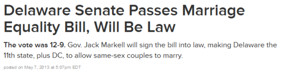 """Headline: """"Delaware Senate Passes Marriage Equality Bill, Will Be Law: The vote was 12-9. Gov. Jack Markell will sign the bill into law, making Delaware the 11th state, plus DC, to allow same-sex couples to marry. [@ 05/07/13 5:07 PM EDT]"""""""