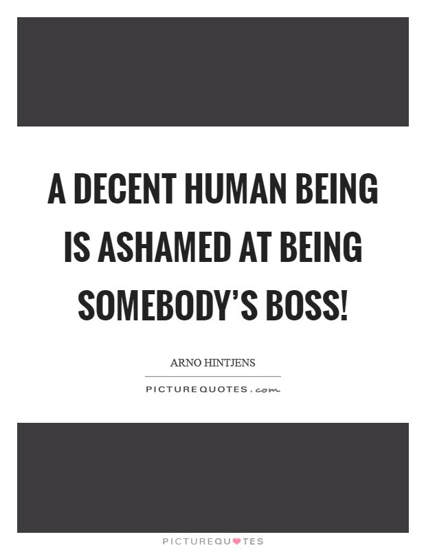 A Decent Human Being Is Ashamed At Being Somebodys Boss Picture
