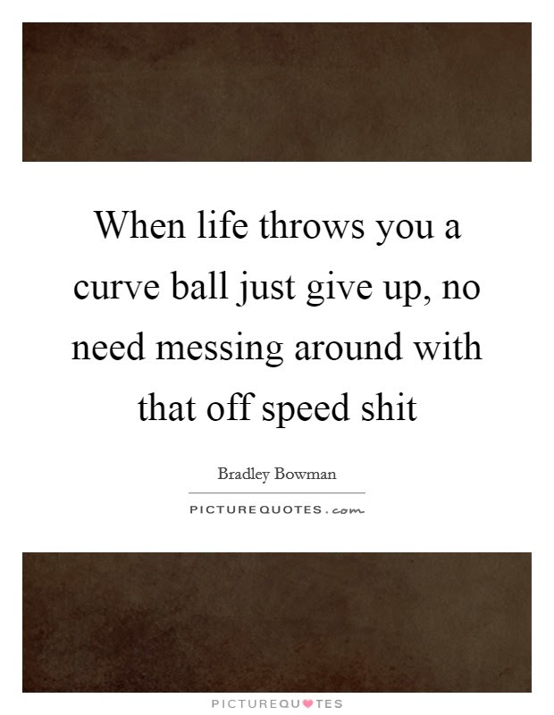 When Life Throws You A Curve Ball Just Give Up No Need Messing