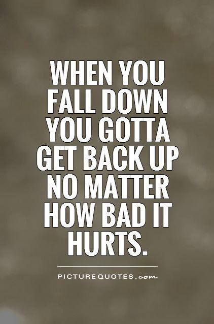 When You Fall Down You Gotta Get Back Up No Matter How Bad