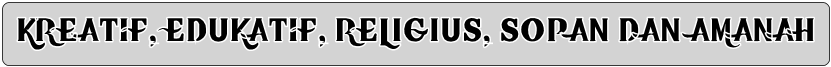 KREATIF, EDUKATIF, RELIGIUS, SOPAN DAN AMANAH