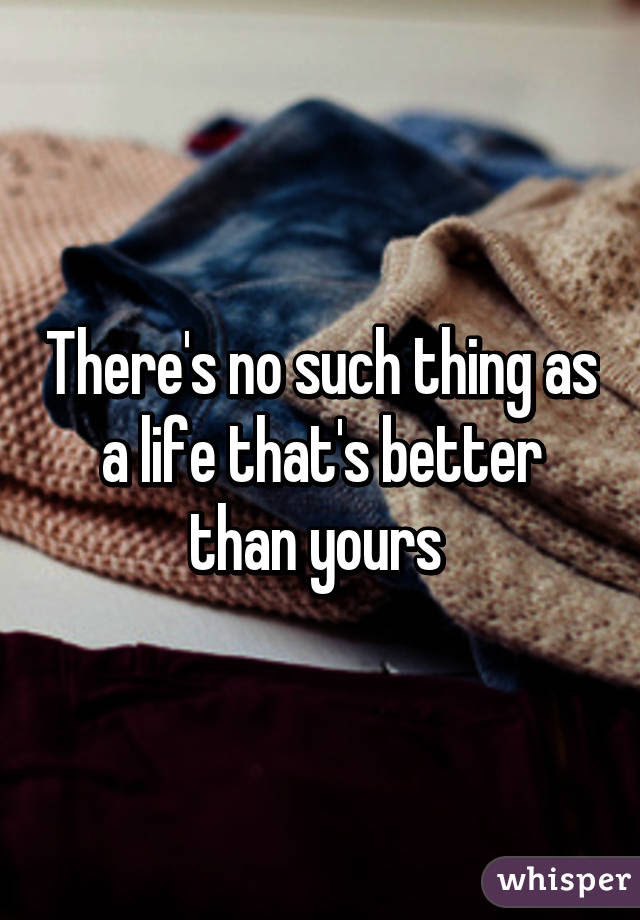 Theres No Such Thing As A Life Thats Better Than Yours