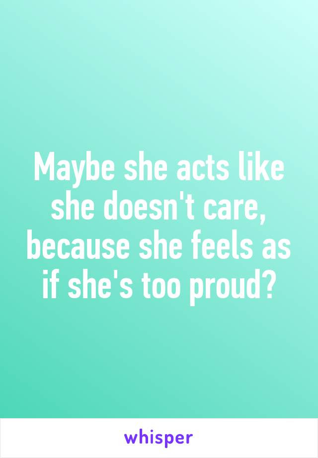 Maybe She Acts Like She Doesnt Care Because She Feels As If Shes