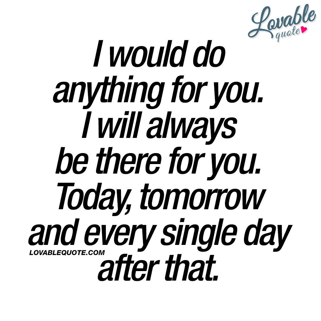 Love Quotes I Would Do Anything For You I Will Always Be There For