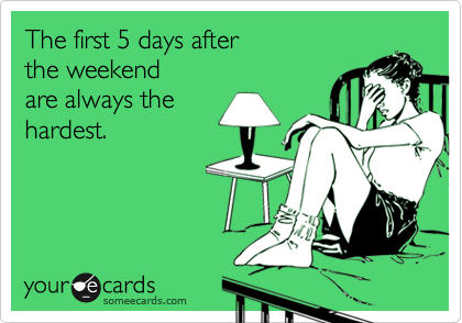 Funny Workplace Ecard: The first 5 days after the weekend are always the hardest.