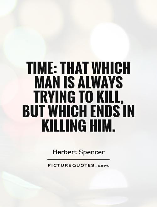 Time That Which Man Is Always Trying To Kill But Which Ends In