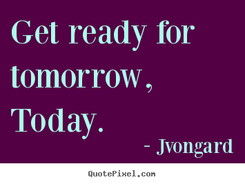 Get ready for tomorrow, today.  Jvongard