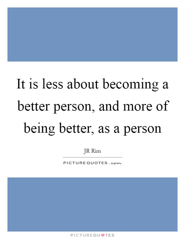 It Is Less About Becoming A Better Person And More Of Being