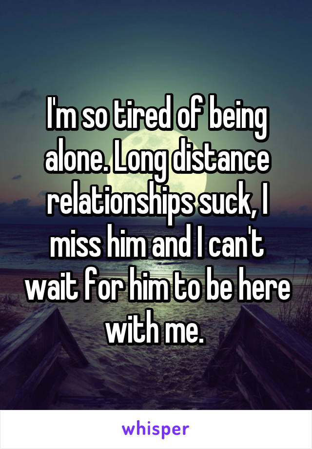 Im So Tired Of Being Alone Long Distance Relationships Suck I