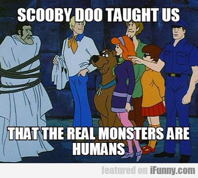 The real monsters are us...