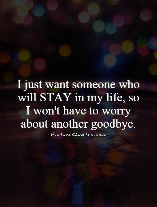 I Just Want Someone Who Will Stay In My Life So I Wont Have To